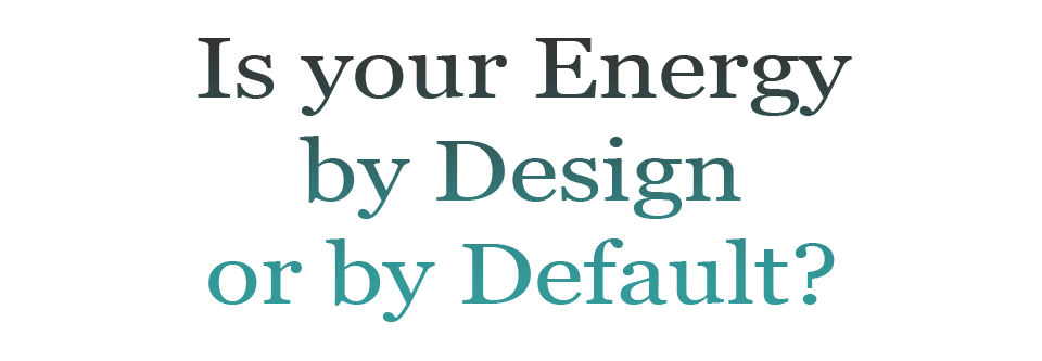 Is your Energy by Design or by Default?